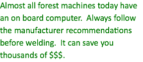Almost all forest machines today have an on board computer. Always follow the manufacturer recommendations before welding. It can save you thousands of $$$.
